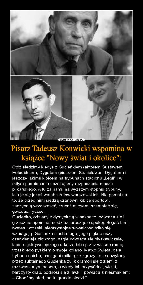 """Pisarz Tadeusz Konwicki wspomina w książce ''Nowy świat i okolice"""": – Otóż siedzimy kiedyś z Gucieńkiem (aktorem Gustawem Holoubkiem), Dygatem (pisarzem Stanisławem Dygatem) i jeszcze jakimś kibicem na trybunach stadionu """"Legii"""" i w miłym podnieceniu oczekujemy rozpoczęcia meczu piłkarskiego. A tu za nami, na wyższym stopniu trybuny, lokuje się jakaś wataha żulów warszawskich. Nie pomni na to, że przed nimi siedzą szanowni kibice sportowi, zaczynają wrzeszczeć, rzucać mięsem, szamotać się, gwizdać, ryczeć.Gucieńko, odziany z dystynkcją w sakpalto, odwraca się i grzecznie upomina młodzież, prosząc o spokój. Bogać tam, rwetes, wrzaski, nieprzystojne słownictwo tylko się wzmagają. Gucieńko słucha tego, jego piękne uszy czerwienieją złowrogo, nagle odwraca się błyskawicznie, łapie najaktywniejszego urka za łeb i przez własne ramię trzask jego pyskiem o swoje kolano. Matko Święta, cała trybuna ucicha, chuligani milkną ze zgrozy, ten schwytany przez subtelnego Gucieńka żulik gramoli się z ziemi z rozkwaszonym nosem, a wtedy ich przywódca, wielki, barczysty drab, podnosi się z ławki i powiada z niesmakiem:– Chodźmy stąd, bo tu granda siedzi."""""""