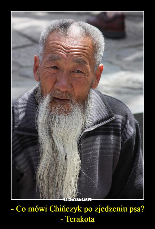- Co mówi Chińczyk po zjedzeniu psa?- Terakota –