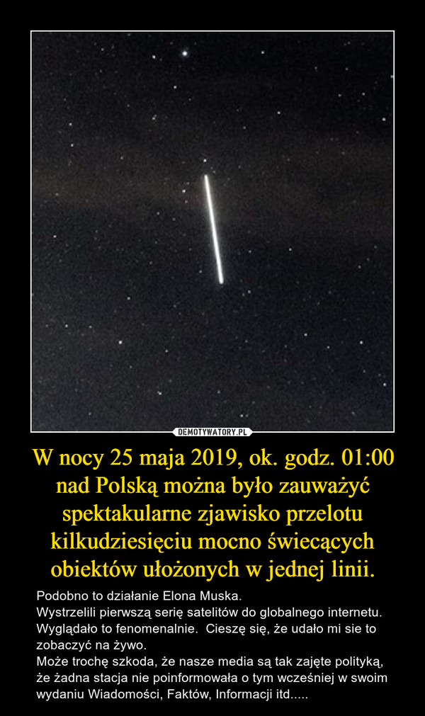 W nocy 25 maja 2019, ok. godz. 01:00 nad Polską można było zauważyć spektakularne zjawisko przelotu kilkudziesięciu mocno świecących obiektów ułożonych w jednej linii. – Podobno to działanie Elona Muska. Wystrzelili pierwszą serię satelitów do globalnego internetu. Wyglądało to fenomenalnie.  Cieszę się, że udało mi sie to zobaczyć na żywo.Może trochę szkoda, że nasze media są tak zajęte polityką, że żadna stacja nie poinformowała o tym wcześniej w swoim wydaniu Wiadomości, Faktów, Informacji itd.....