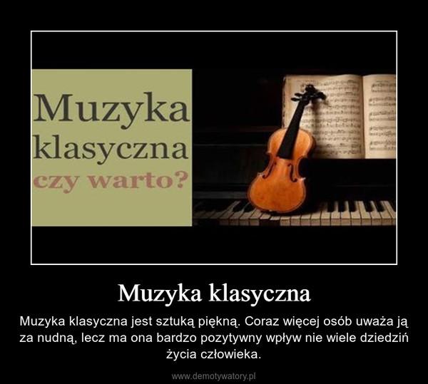 Muzyka klasyczna – Muzyka klasyczna jest sztuką piękną. Coraz więcej osób uważa ją za nudną, lecz ma ona bardzo pozytywny wpływ nie wiele dziedziń życia człowieka.