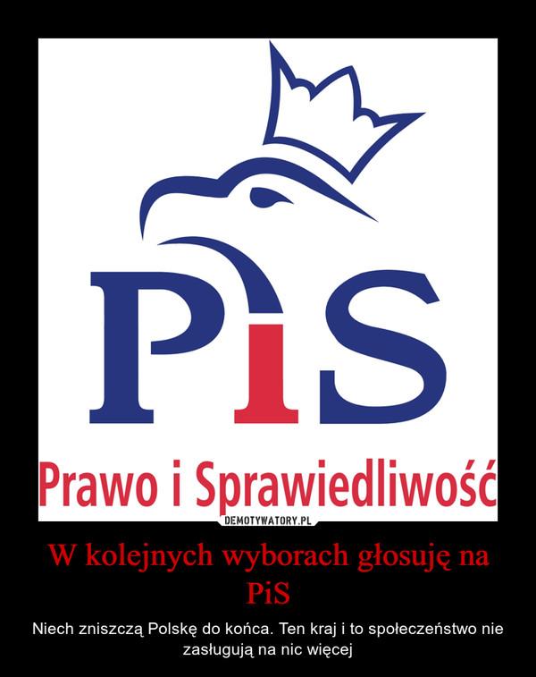 W kolejnych wyborach głosuję na PiS – Niech zniszczą Polskę do końca. Ten kraj i to społeczeństwo nie zasługują na nic więcej