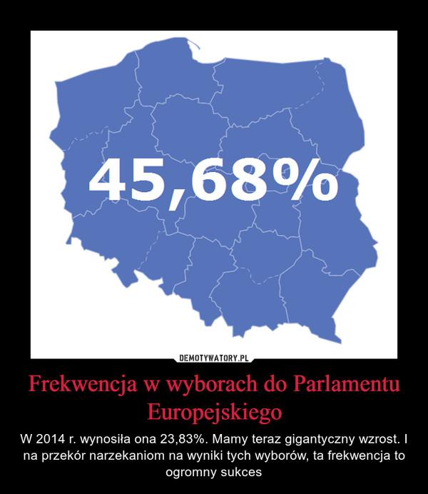 Frekwencja w wyborach do Parlamentu Europejskiego – W 2014 r. wynosiła ona 23,83%. Mamy teraz gigantyczny wzrost. I na przekór narzekaniom na wyniki tych wyborów, ta frekwencja to ogromny sukces