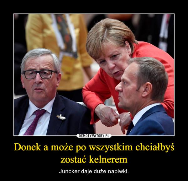 Donek a może po wszystkim chciałbyś zostać kelnerem – Juncker daje duże napiwki.