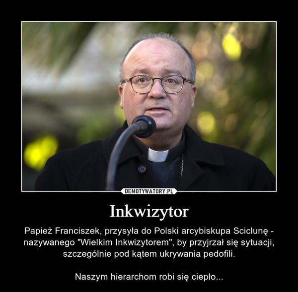 """Inkwizytor – Papież Franciszek, przysyła do Polski arcybiskupa Sciclunę - nazywanego """"Wielkim Inkwizytorem"""", by przyjrzał się sytuacji, szczególnie pod kątem ukrywania pedofili.Naszym hierarchom robi się ciepło..."""