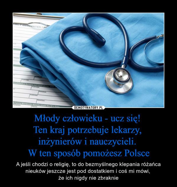 Młody człowieku - ucz się! Ten kraj potrzebuje lekarzy, inżynierów i nauczycieli. W ten sposób pomożesz Polsce – A jeśli chodzi o religię, to do bezmyślnego klepania różańca nieuków jeszcze jest pod dostatkiem i coś mi mówi, że ich nigdy nie zbraknie