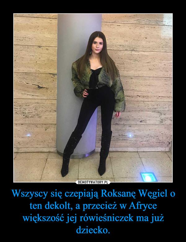 Wszyscy się czepiają Roksanę Węgiel o ten dekolt, a przecież w Afryce większość jej rówieśniczek ma już dziecko. –