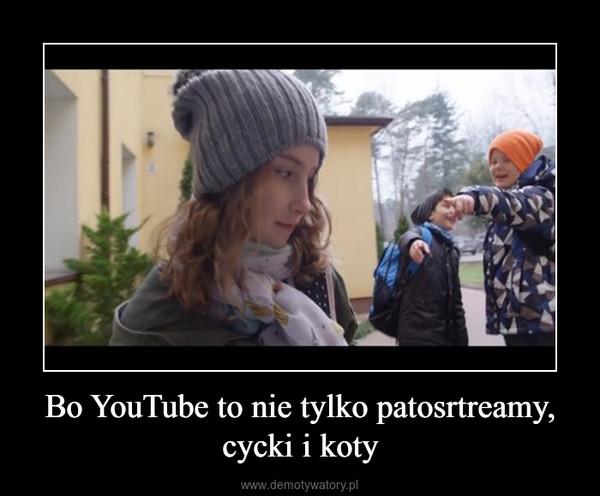 Bo YouTube to nie tylko patosrtreamy, cycki i koty –