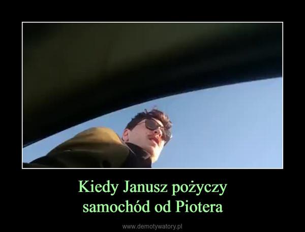 Kiedy Janusz pożyczysamochód od Piotera –