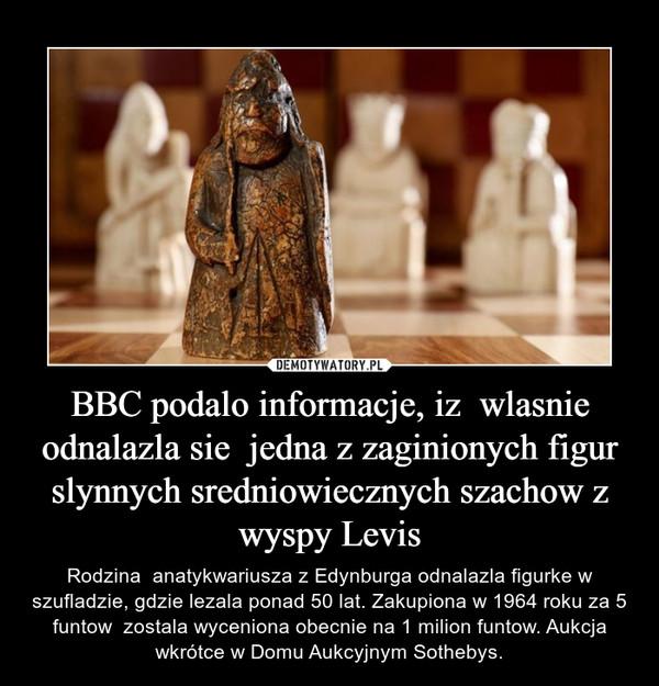 BBC podalo informacje, iz  wlasnie odnalazla sie  jedna z zaginionych figur slynnych sredniowiecznych szachow z wyspy Levis – Rodzina  anatykwariusza z Edynburga odnalazla figurke w szufladzie, gdzie lezala ponad 50 lat. Zakupiona w 1964 roku za 5 funtow  zostala wyceniona obecnie na 1 milion funtow. Aukcja wkrótce w Domu Aukcyjnym Sothebys.