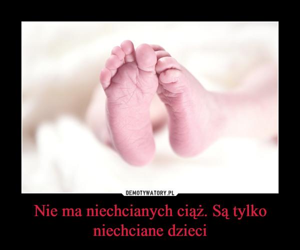 Nie ma niechcianych ciąż. Są tylko niechciane dzieci –