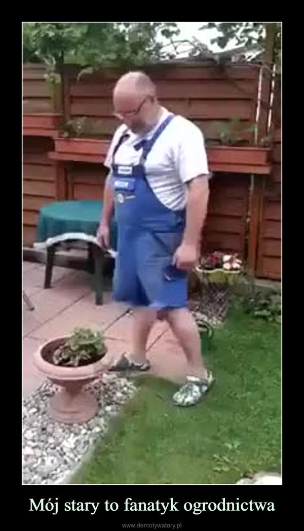 Mój stary to fanatyk ogrodnictwa –