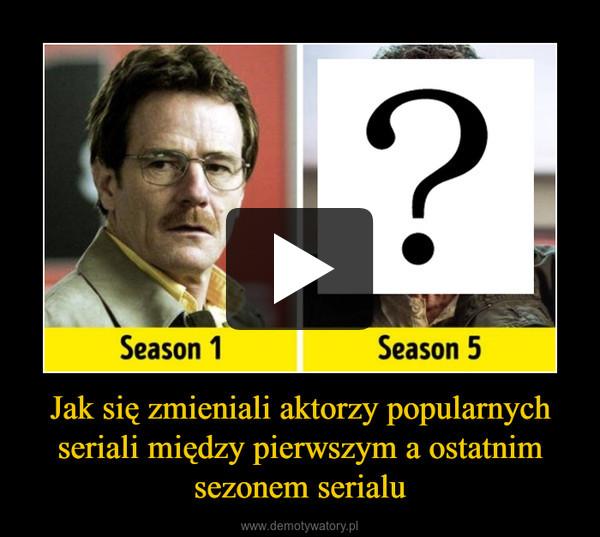 Jak się zmieniali aktorzy popularnych seriali między pierwszym a ostatnim sezonem serialu –
