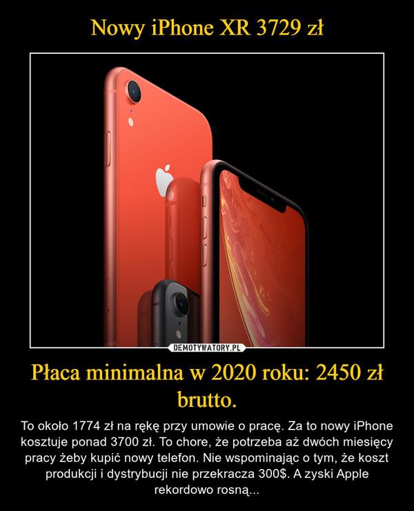 Płaca minimalna w 2020 roku: 2450 zł brutto. – To około 1774 zł na rękę przy umowie o pracę. Za to nowy iPhone kosztuje ponad 3700 zł. To chore, że potrzeba aż dwóch miesięcy pracy żeby kupić nowy telefon. Nie wspominając o tym, że koszt produkcji i dystrybucji nie przekracza 300$. A zyski Apple rekordowo rosną...