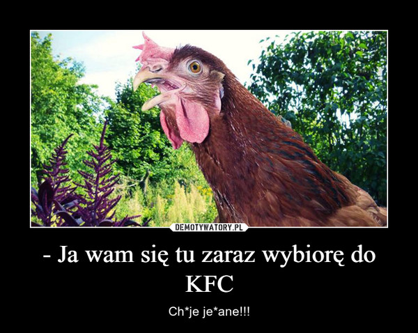 - Ja wam się tu zaraz wybiorę do KFC – Ch*je je*ane!!!