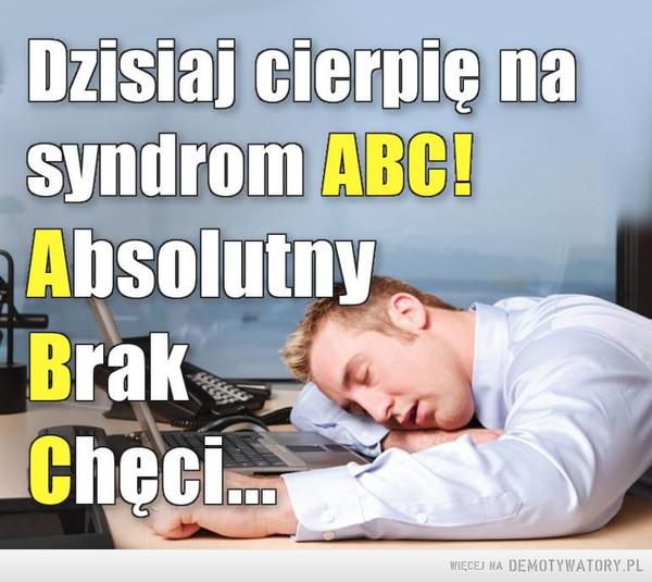 Syndrom ABC –  Dzisiaj cierpię na syndrom ABC!Absolutny Brak Chęci...