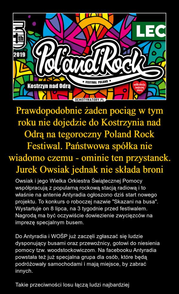 """Prawdopodobnie żaden pociąg w tym roku nie dojedzie do Kostrzynia nad Odrą na tegoroczny Poland Rock Festiwal. Państwowa spółka nie wiadomo czemu - ominie ten przystanek. Jurek Owsiak jednak nie składa broni – Owsiak i jego Wielka Orkiestra Świątecznej Pomocy współpracują z popularną rockową stacją radiową i to właśnie na antenie Antyradia ogłoszono dziś start nowego projektu. To konkurs o roboczej nazwie """"Skazani na busa"""". Wystartuje on 8 lipca, na 3 tygodnie przed festiwalem. Nagrodą ma być oczywiście dowiezienie zwycięzców na imprezę specjalnym busem.Do Antyradia i WOŚP już zaczęli zgłaszać się ludzie dysponujący busami oraz przewoźnicy, gotowi do niesienia pomocy tzw. woodstockowiczom. Na facebooku Antyradia powstała też już specjalna grupa dla osób, które będą podróżowały samochodami i mają miejsce, by zabrać innych. Takie przeciwności losu łączą ludzi najbardziej"""