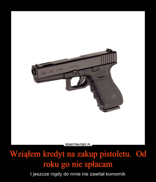 Wziąłem kredyt na zakup pistoletu.  Od roku go nie spłacam – I jeszcze nigdy do mnie nie zawitał komornik