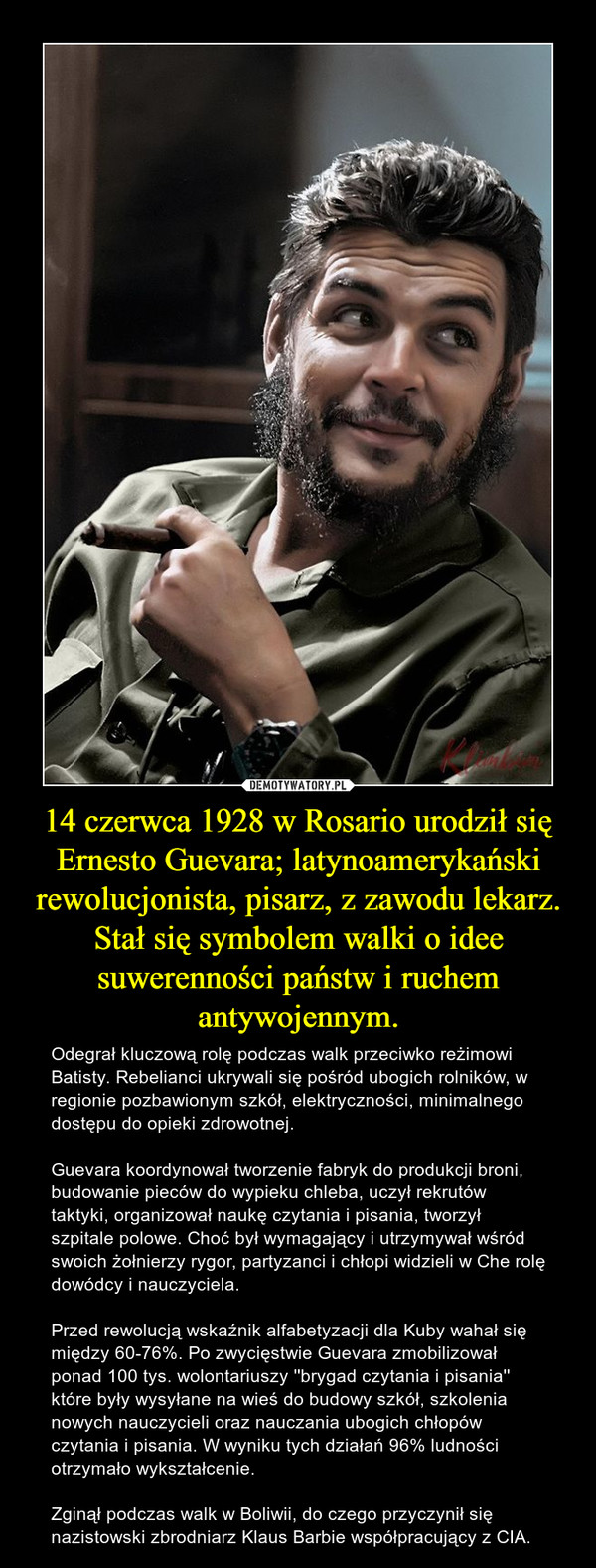 14 czerwca 1928 w Rosario urodził się Ernesto Guevara; latynoamerykański rewolucjonista, pisarz, z zawodu lekarz. Stał się symbolem walki o idee suwerenności państw i ruchem antywojennym. – Odegrał kluczową rolę podczas walk przeciwko reżimowi Batisty. Rebelianci ukrywali się pośród ubogich rolników, w regionie pozbawionym szkół, elektryczności, minimalnego dostępu do opieki zdrowotnej. Guevara koordynował tworzenie fabryk do produkcji broni, budowanie pieców do wypieku chleba, uczył rekrutów taktyki, organizował naukę czytania i pisania, tworzył szpitale polowe. Choć był wymagający i utrzymywał wśród swoich żołnierzy rygor, partyzanci i chłopi widzieli w Che rolę dowódcy i nauczyciela. Przed rewolucją wskaźnik alfabetyzacji dla Kuby wahał się między 60-76%. Po zwycięstwie Guevara zmobilizował ponad 100 tys. wolontariuszy ''brygad czytania i pisania'' które były wysyłane na wieś do budowy szkół, szkolenia nowych nauczycieli oraz nauczania ubogich chłopów czytania i pisania. W wyniku tych działań 96% ludności otrzymało wykształcenie. Zginął podczas walk w Boliwii, do czego przyczynił się nazistowski zbrodniarz Klaus Barbie współpracujący z CIA.