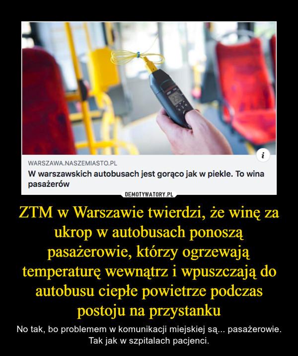 ZTM w Warszawie twierdzi, że winę za ukrop w autobusach ponoszą pasażerowie, którzy ogrzewają temperaturę wewnątrz i wpuszczają do autobusu ciepłe powietrze podczas postoju na przystanku – No tak, bo problemem w komunikacji miejskiej są... pasażerowie. Tak jak w szpitalach pacjenci.