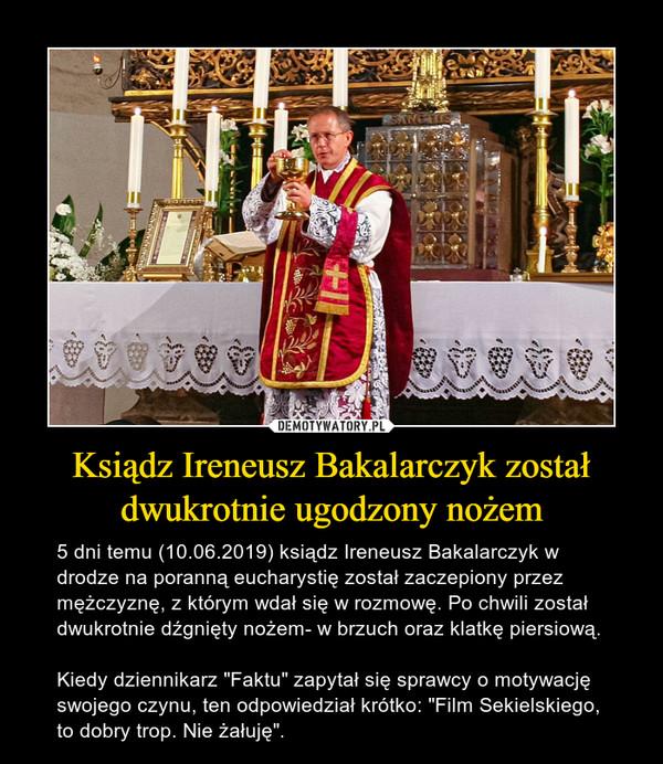 """Ksiądz Ireneusz Bakalarczyk został dwukrotnie ugodzony nożem – 5 dni temu (10.06.2019) ksiądz Ireneusz Bakalarczyk w drodze na poranną eucharystię został zaczepiony przez mężczyznę, z którym wdał się w rozmowę. Po chwili został dwukrotnie dźgnięty nożem- w brzuch oraz klatkę piersiową.Kiedy dziennikarz """"Faktu"""" zapytał się sprawcy o motywację swojego czynu, ten odpowiedział krótko: """"Film Sekielskiego, to dobry trop. Nie żałuję""""."""