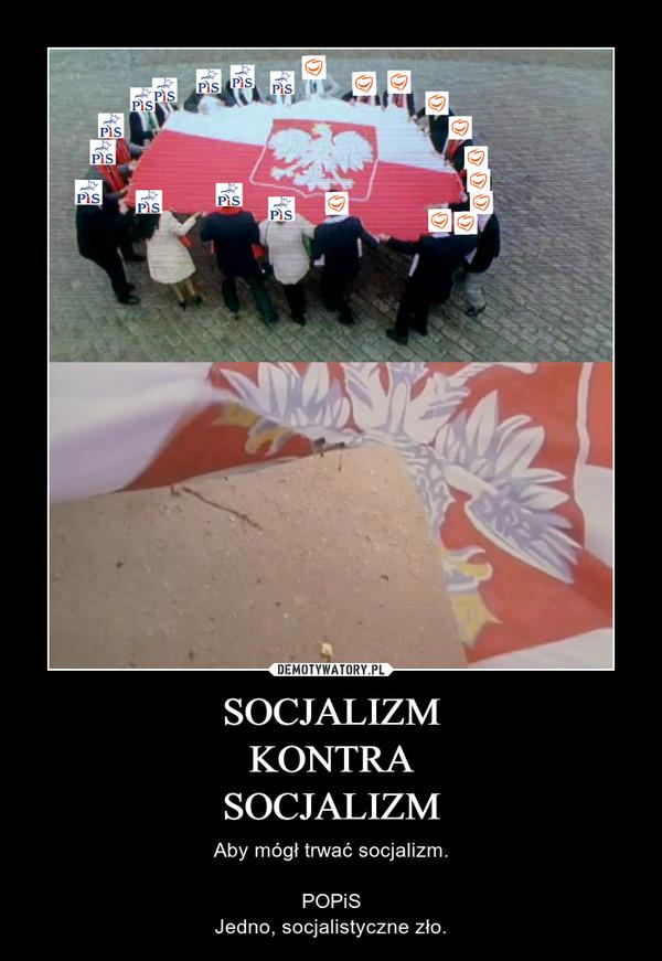 SOCJALIZMKONTRASOCJALIZM – Aby mógł trwać socjalizm.POPiSJedno, socjalistyczne zło.