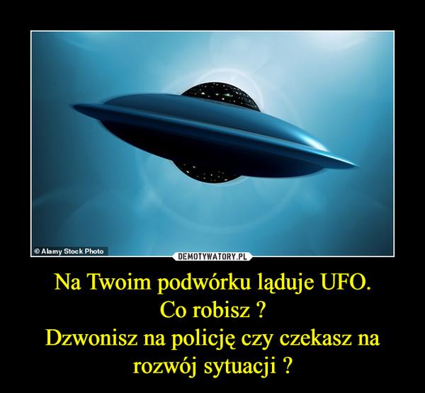 Na Twoim podwórku ląduje UFO.Co robisz ?Dzwonisz na policję czy czekasz na rozwój sytuacji ? –