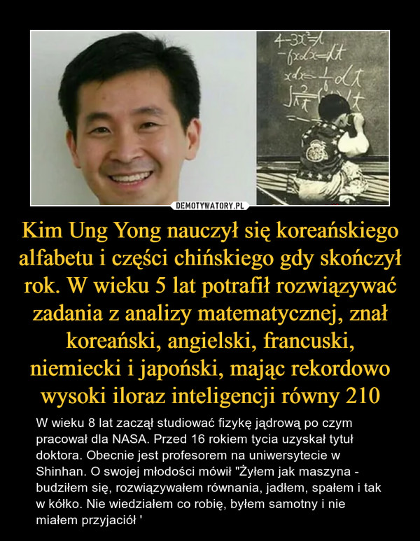 """Kim Ung Yong nauczył się koreańskiego alfabetu i części chińskiego gdy skończył rok. W wieku 5 lat potrafił rozwiązywać zadania z analizy matematycznej, znał koreański, angielski, francuski, niemiecki i japoński, mając rekordowo wysoki iloraz inteligencji równy 210 – W wieku 8 lat zaczął studiować fizykę jądrową po czym pracował dla NASA. Przed 16 rokiem tycia uzyskał tytuł doktora. Obecnie jest profesorem na uniwersytecie w Shinhan. O swojej młodości mówił """"Żyłem jak maszyna - budziłem się, rozwiązywałem równania, jadłem, spałem i tak w kółko. Nie wiedziałem co robię, byłem samotny i nie miałem przyjaciół '"""