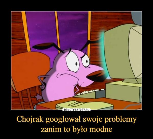 Chojrak googlował swoje problemy zanim to było modne –