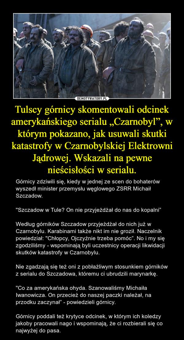 """Tulscy górnicy skomentowali odcinek amerykańskiego serialu """"Czarnobyl"""", w którym pokazano, jak usuwali skutki katastrofy w Czarnobylskiej Elektrowni Jądrowej. Wskazali na pewne nieścisłości w serialu. – Górnicy zdziwili się, kiedy w jednej ze scen do bohaterów wyszedł minister przemysłu węglowego ZSRR Michaił Szczadow.''Szczadow w Tule? On nie przyjeżdżał do nas do kopalni"""" Według górników Szczadow przyjeżdżał do nich już w Czarnobylu. Karabinami także nikt im nie groził. Naczelnik powiedział: ''Chłopcy, Ojczyźnie trzeba pomóc"""". No i my się zgodziliśmy - wspominają byli uczestnicy operacji likwidacji skutków katastrofy w Czarnobylu.Nie zgadzają się też oni z pobłażliwym stosunkiem górników z serialu do Szczadowa, któremu ci ubrudzili marynarkę.''Co za amerykańska ohyda. Szanowaliśmy Michaiła Iwanowicza. On przecież do naszej paczki należał, na przodku zaczynał"""" - powiedzieli górnicy.Górnicy poddali też krytyce odcinek, w którym ich koledzy jakoby pracowali nago i wspominają, że ci rozbierali się co najwyżej do pasa."""