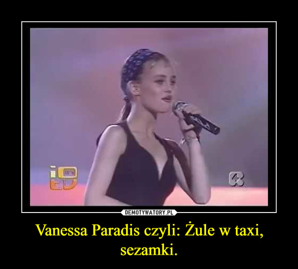 Vanessa Paradis czyli: Żule w taxi, sezamki. –