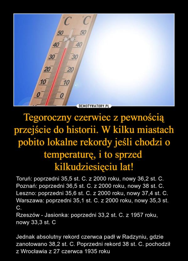 Tegoroczny czerwiec z pewnością przejście do historii. W kilku miastach pobito lokalne rekordy jeśli chodzi o temperaturę, i to sprzed kilkudziesięciu lat! – Toruń: poprzedni 35,5 st. C. z 2000 roku, nowy 36,2 st. C.Poznań: poprzedni 36,5 st. C. z 2000 roku, nowy 38 st. C.Leszno: poprzedni 35,6 st. C. z 2000 roku, nowy 37,4 st. C. Warszawa: poprzedni 35,1 st. C. z 2000 roku, nowy 35,3 st. C.Rzeszów - Jasionka: poprzedni 33,2 st. C. z 1957 roku, nowy 33,3 st. CJednak absolutny rekord czerwca padł w Radzyniu, gdzie zanotowano 38,2 st. C. Poprzedni rekord 38 st. C. pochodził z Wrocławia z 27 czerwca 1935 roku