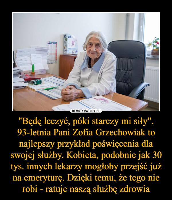 """""""Będę leczyć, póki starczy mi siły"""". 93-letnia Pani Zofia Grzechowiak to najlepszy przykład poświęcenia dla swojej służby. Kobieta, podobnie jak 30 tys. innych lekarzy mogłoby przejść już na emeryturę. Dzięki temu, że tego nie robi - ratuje naszą służbę zdrowia –"""