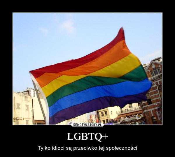 LGBTQ+ – Tylko idioci są przeciwko tej społeczności