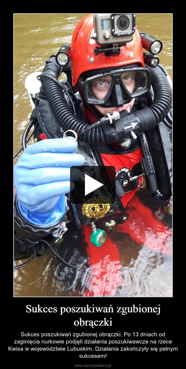 Sukces poszukiwań zgubionej obrączki – Sukces poszukiwań zgubionej obrączki. Po 13 dniach od zaginięcia nurkowie podjęli działania poszukiwawcze na rzece Kwisa w województwie Lubuskim. Działania zakończyły się pełnym sukcesem!