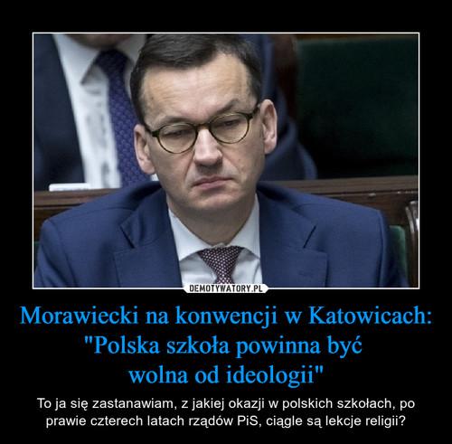 """Morawiecki na konwencji w Katowicach: """"Polska szkoła powinna być  wolna od ideologii"""""""