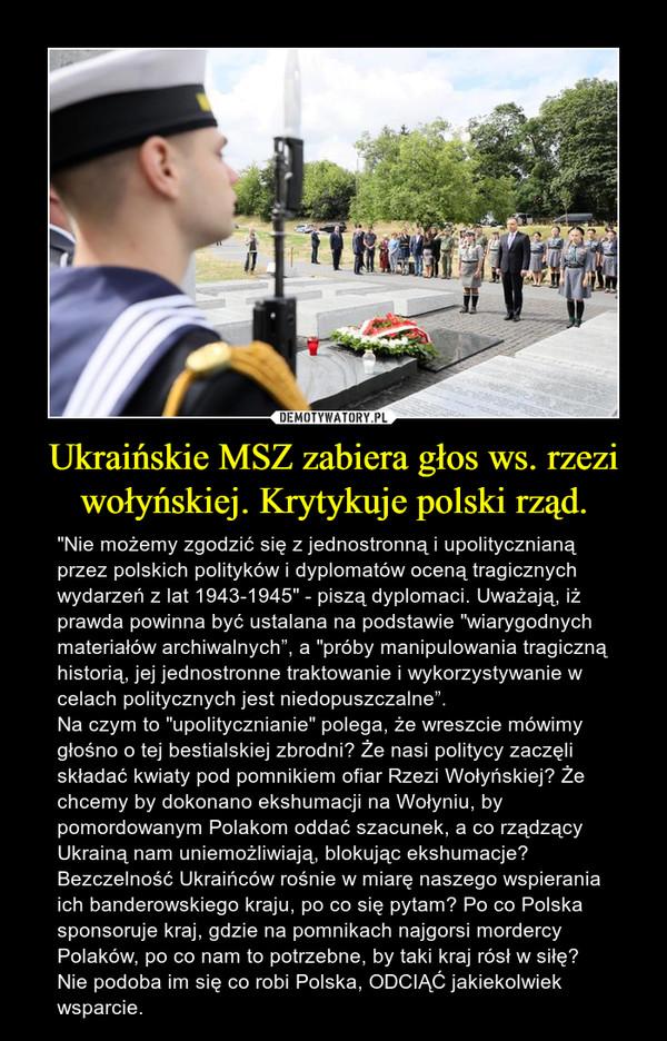 """Ukraińskie MSZ zabiera głos ws. rzezi wołyńskiej. Krytykuje polski rząd. – """"Nie możemy zgodzić się z jednostronną i upolitycznianą przez polskich polityków i dyplomatów oceną tragicznych wydarzeń z lat 1943-1945"""" - piszą dyplomaci. Uważają, iż prawda powinna być ustalana na podstawie """"wiarygodnych materiałów archiwalnych"""", a """"próby manipulowania tragiczną historią, jej jednostronne traktowanie i wykorzystywanie w celach politycznych jest niedopuszczalne"""".Na czym to """"upolitycznianie"""" polega, że wreszcie mówimy głośno o tej bestialskiej zbrodni? Że nasi politycy zaczęli składać kwiaty pod pomnikiem ofiar Rzezi Wołyńskiej? Że chcemy by dokonano ekshumacji na Wołyniu, by pomordowanym Polakom oddać szacunek, a co rządzący Ukrainą nam uniemożliwiają, blokując ekshumacje?Bezczelność Ukraińców rośnie w miarę naszego wspierania ich banderowskiego kraju, po co się pytam? Po co Polska sponsoruje kraj, gdzie na pomnikach najgorsi mordercy Polaków, po co nam to potrzebne, by taki kraj rósł w siłę? Nie podoba im się co robi Polska, ODCIĄĆ jakiekolwiek wsparcie."""