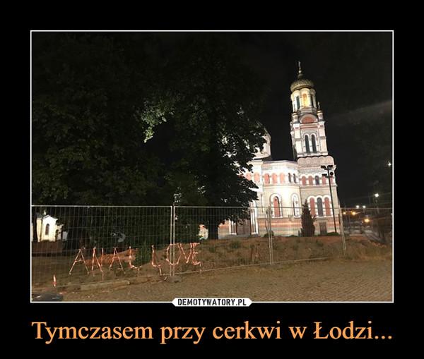 Tymczasem przy cerkwi w Łodzi... –