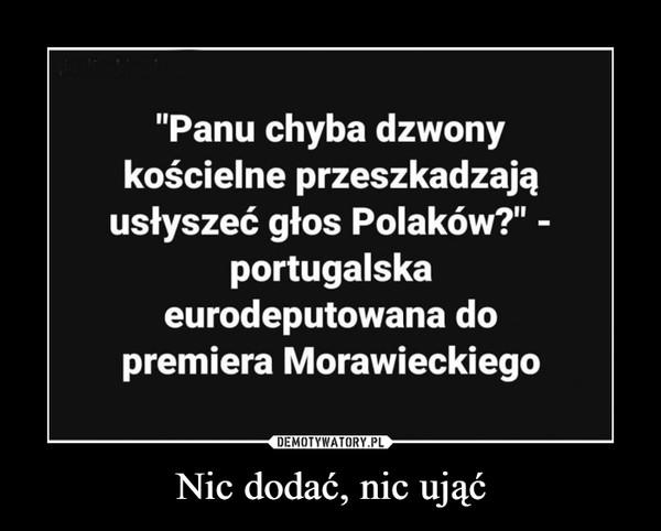 """Nic dodać, nic ująć –  """"Panu chyba dzwonykościelne przeszkadzająusłyszeć głos Polaków?"""" -portugalskaeurodeputowana dopremiera Morawieckiego"""