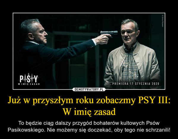 Już w przyszłym roku zobaczmy PSY III: W imię zasad – To będzie ciąg dalszy przygód bohaterów kultowych Psów Pasikowskiego. Nie możemy się doczekać, oby tego nie schrzanili!