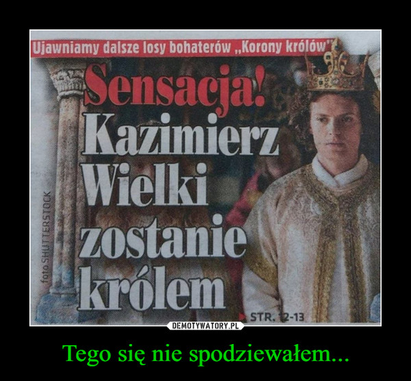 Tego się nie spodziewałem... –  Ujawniamy dalsze losy bohaterów,,Korony królówSensacja:KazimierzWielkiZOstaniekrólemKISTR. 2-13