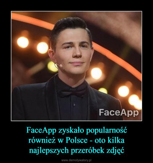 FaceApp zyskało popularność również w Polsce - oto kilka najlepszych przeróbek zdjęć