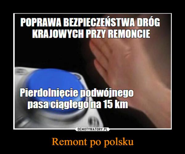 Remont po polsku –  POPRAWA BEZPIECZEŃSTWA DRÓGKRAJOWYCH PRZY REMONCIEPierdolniecie podwójnegopasa ciągłegona 15 km