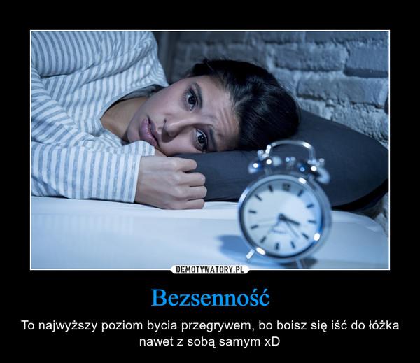Bezsenność – To najwyższy poziom bycia przegrywem, bo boisz się iść do łóżka nawet z sobą samym xD