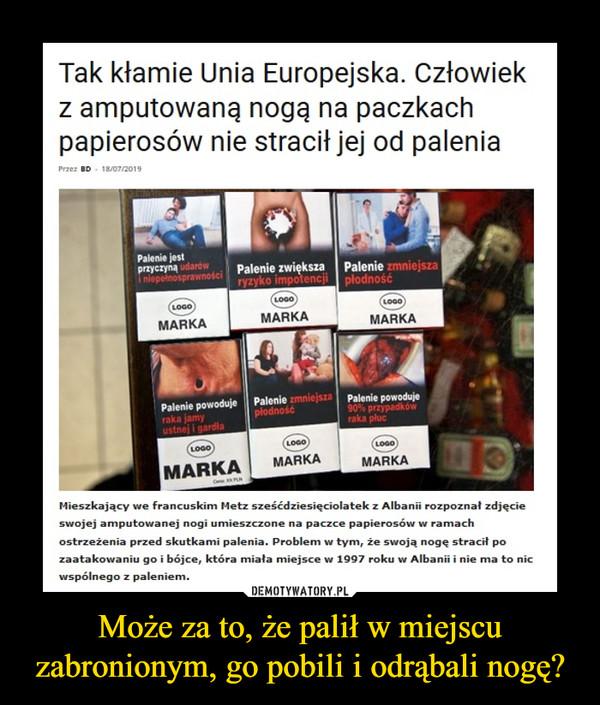 Może za to, że palił w miejscu zabronionym, go pobili i odrąbali nogę? –  Tak kłamie Unia Europejska. Człowiek z amputowaną nogą na paczkach papierosów nie stracił jej od palenia. Mieszkający we francuskim Metz sześdziesięciolatek z Albanii rozpoznał zdjęcie swojej amputowanej nogi umieszczone na paczce papierosów w ramach ostrzeżenia przed skutkami palenia. Problem w tym, że swoją nogę stracił po zaatakowaniu go i bójce, która miała miejsce w 1997 roku w Albanii i nie ma to nic wspólnego z paleniem