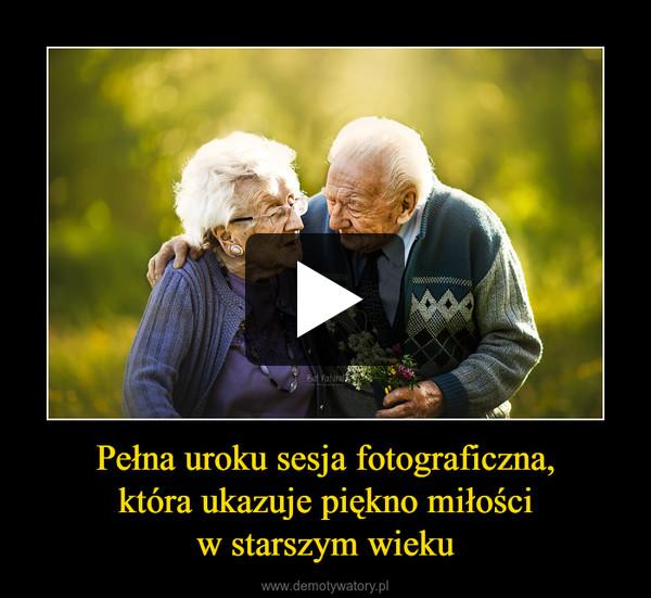 Pełna uroku sesja fotograficzna,która ukazuje piękno miłościw starszym wieku –