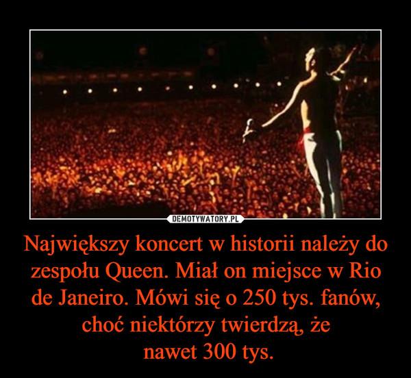Największy koncert w historii należy do zespołu Queen. Miał on miejsce w Rio de Janeiro. Mówi się o 250 tys. fanów, choć niektórzy twierdzą, że nawet 300 tys. –