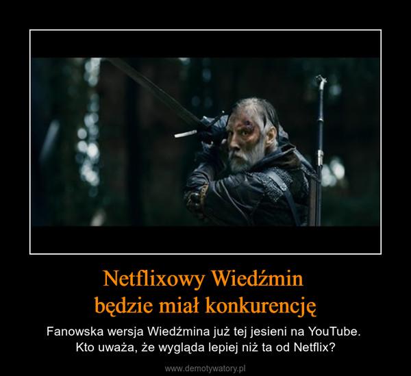 Netflixowy Wiedźmin będzie miał konkurencję – Fanowska wersja Wiedźmina już tej jesieni na YouTube. Kto uważa, że wygląda lepiej niż ta od Netflix?
