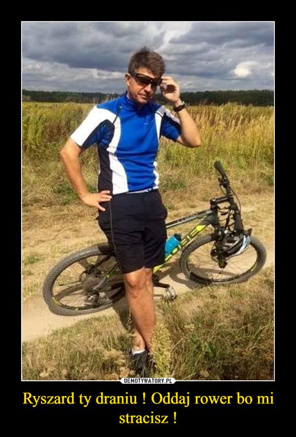 Ryszard ty draniu ! Oddaj rower bo mi stracisz ! –