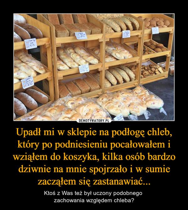 Upadł mi w sklepie na podłogę chleb, który po podniesieniu pocałowałem i wziąłem do koszyka, kilka osób bardzo dziwnie na mnie spojrzało i w sumie zacząłem się zastanawiać... – Ktoś z Was też był uczony podobnego zachowania względem chleba?