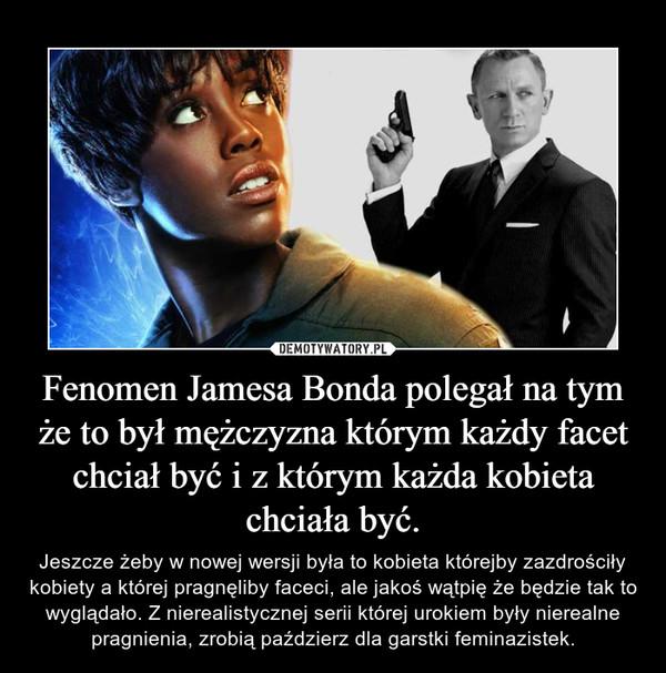 Fenomen Jamesa Bonda polegał na tym że to był mężczyzna którym każdy facet chciał być i z którym każda kobieta chciała być. – Jeszcze żeby w nowej wersji była to kobieta którejby zazdrościły kobiety a której pragnęliby faceci, ale jakoś wątpię że będzie tak to wyglądało. Z nierealistycznej serii której urokiem były nierealne pragnienia, zrobią paździerz dla garstki feminazistek.